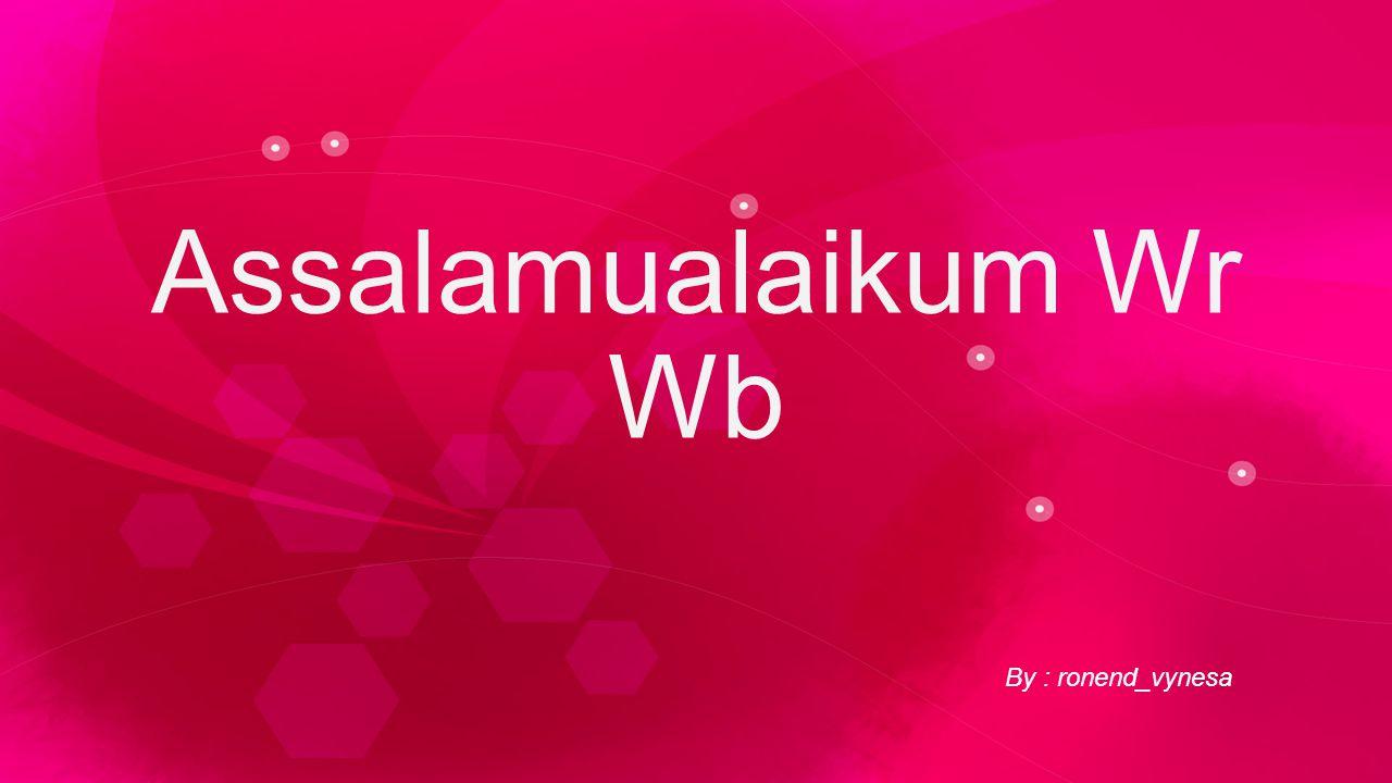 By : ronend_vynesa Assalamualaikum Wr Wb