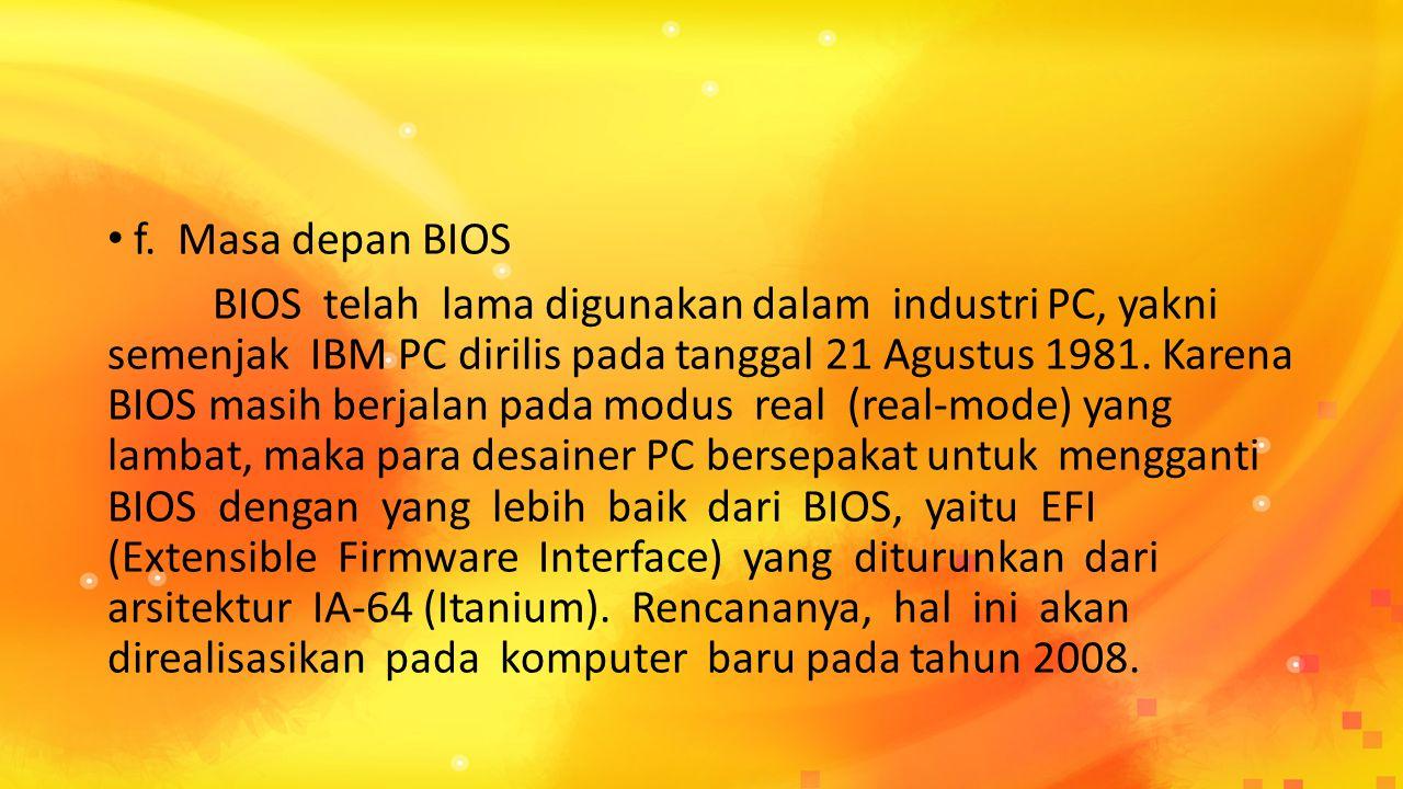 f. Masa depan BIOS BIOS telah lama digunakan dalam industri PC, yakni semenjak IBM PC dirilis pada tanggal 21 Agustus 1981. Karena BIOS masih berjalan