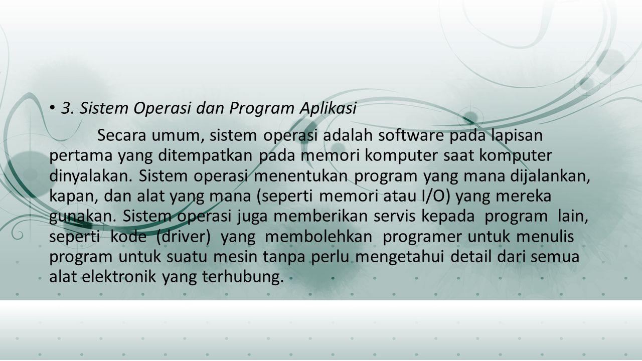 3. Sistem Operasi dan Program Aplikasi Secara umum, sistem operasi adalah software pada lapisan pertama yang ditempatkan pada memori komputer saat kom