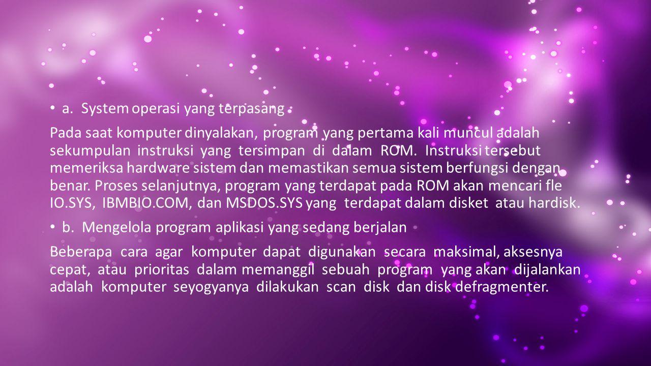 a. System operasi yang terpasang Pada saat komputer dinyalakan, program yang pertama kali muncul adalah sekumpulan instruksi yang tersimpan di dalam R
