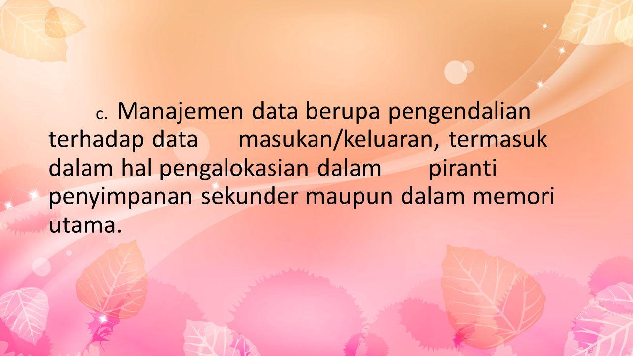 c. Manajemen data berupa pengendalian terhadap data masukan/keluaran, termasuk dalam hal pengalokasian dalam piranti penyimpanan sekunder maupun dalam