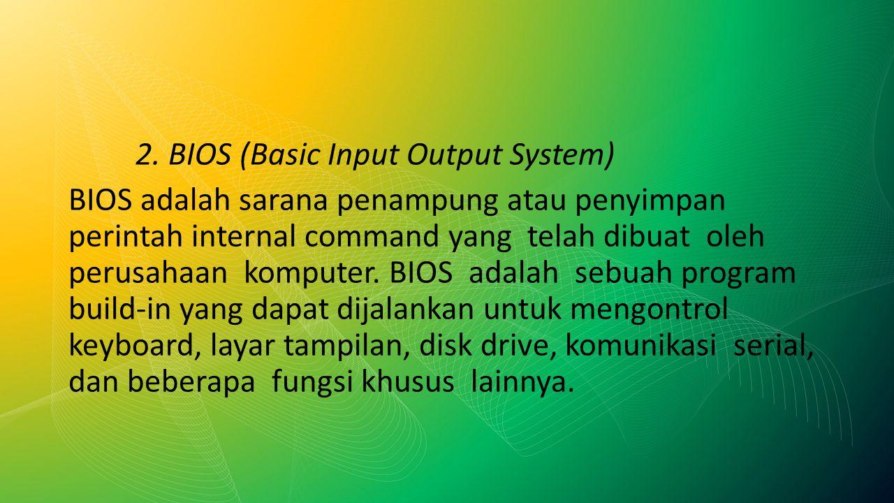 2. BIOS (Basic Input Output System) BIOS adalah sarana penampung atau penyimpan perintah internal command yang telah dibuat oleh perusahaan komputer.