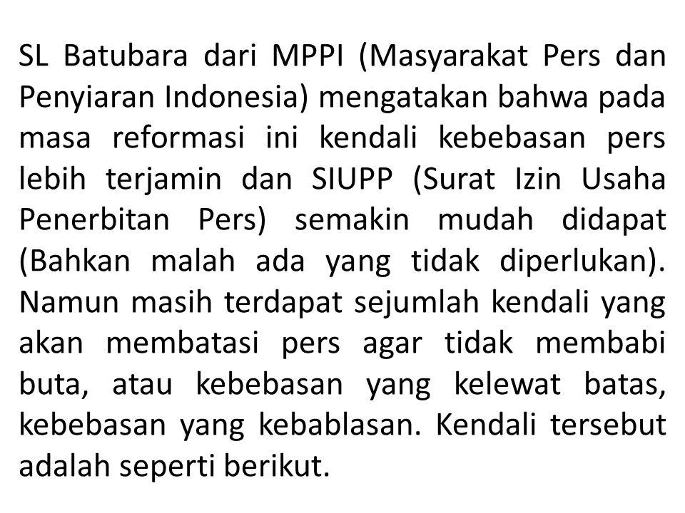 SL Batubara dari MPPI (Masyarakat Pers dan Penyiaran Indonesia) mengatakan bahwa pada masa reformasi ini kendali kebebasan pers lebih terjamin dan SIUPP (Surat Izin Usaha Penerbitan Pers) semakin mudah didapat (Bahkan malah ada yang tidak diperlukan).