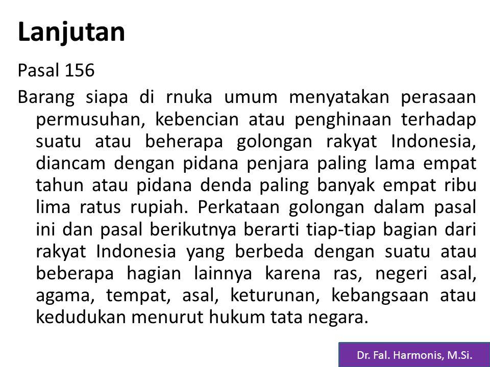 Lanjutan Pasal 156 Barang siapa di rnuka umum menyatakan perasaan permusuhan, kebencian atau penghinaan terhadap suatu atau beherapa golongan rakyat Indonesia, diancam dengan pidana penjara paling lama empat tahun atau pidana denda paling banyak empat ribu lima ratus rupiah.