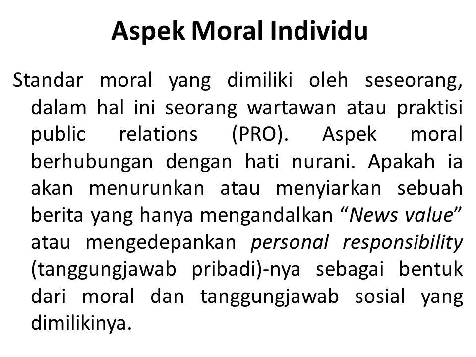 Aspek Moral Individu Standar moral yang dimiliki oleh seseorang, dalam hal ini seorang wartawan atau praktisi public relations (PRO).