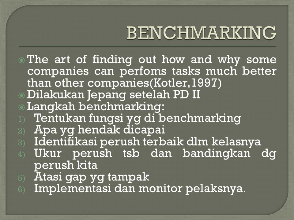  The art of finding out how and why some companies can perfoms tasks much better than other companies(Kotler,1997)  Dilakukan Jepang setelah PD II 