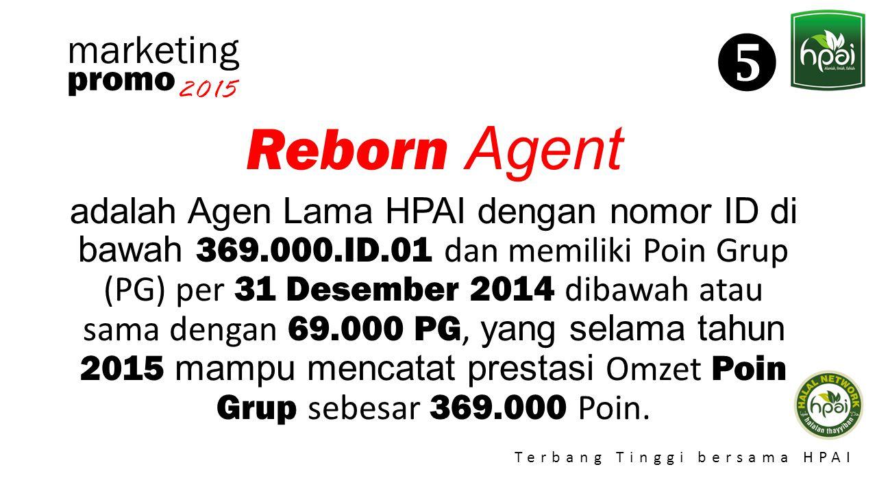 Promo 2015 Terbang Tinggi bersama HPAI marketing Reborn Agent adalah Agen Lama HPAI dengan nomor ID di bawah 369.000.ID.01 dan memiliki Poin Grup (PG)