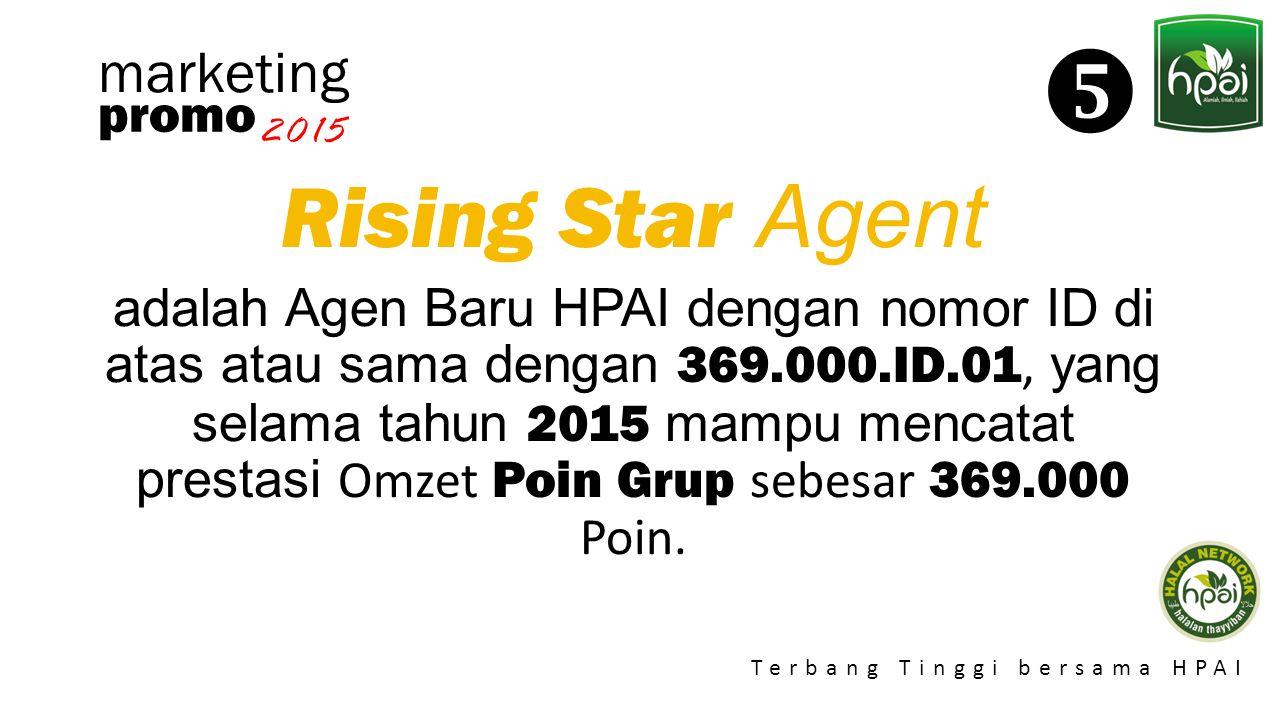 Promo 2015 Terbang Tinggi bersama HPAI marketing Rising Star Agent adalah Agen Baru HPAI dengan nomor ID di atas atau sama dengan 369.000.ID.01, yang
