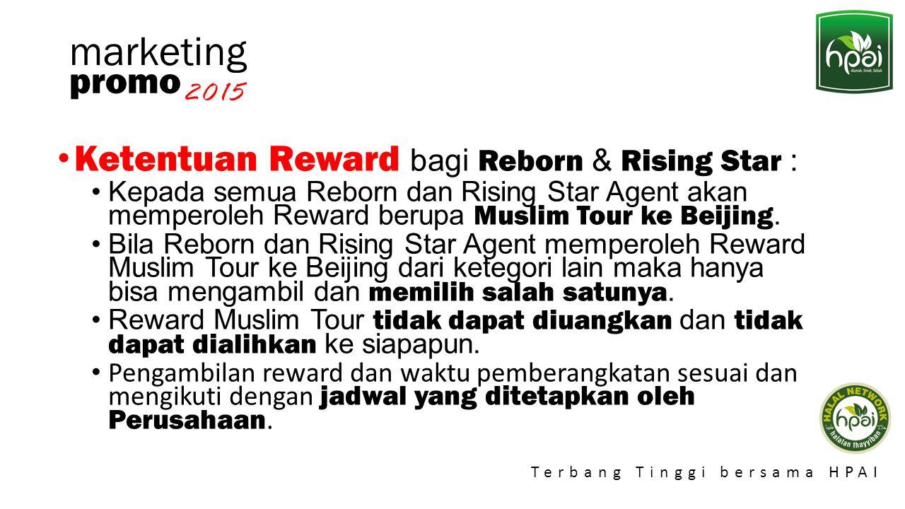 Promo 2015 Terbang Tinggi bersama HPAI marketing Ketentuan Reward bagi Reborn & Rising Star : Kepada semua Reborn dan Rising Star Agent akan memperole