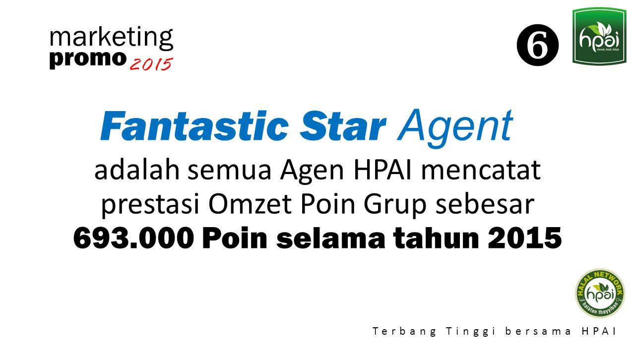 Promo 2015 Terbang Tinggi bersama HPAI marketing Fantastic Star Agent adalah semua Agen HPAI mencatat prestasi Omzet Poin Grup sebesar 693.000 Poin se
