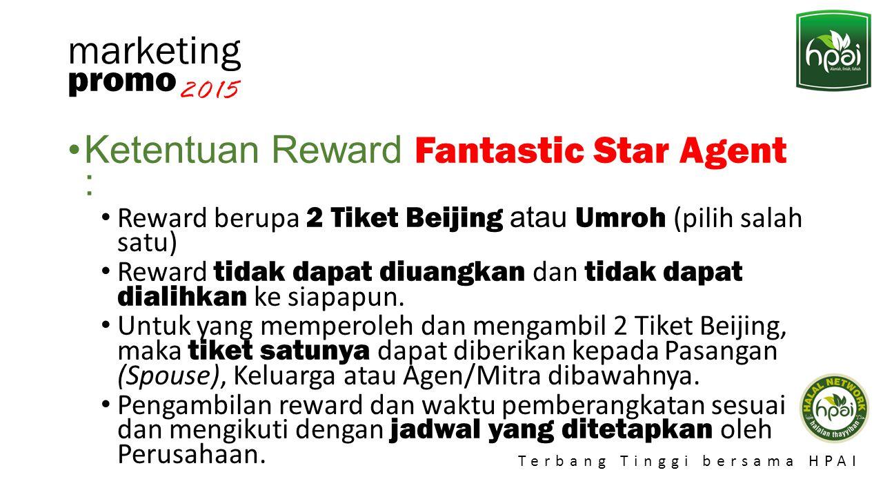 Promo 2015 Terbang Tinggi bersama HPAI marketing Ketentuan Reward Fantastic Star Agent : Reward berupa 2 Tiket Beijing atau Umroh (pilih salah satu) R