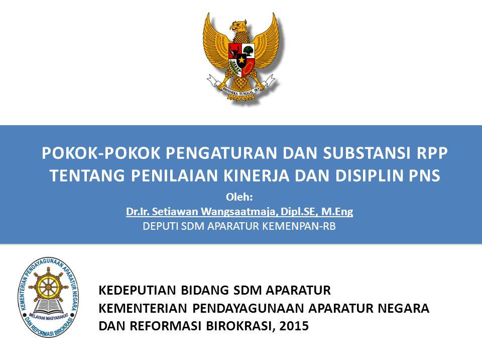 POKOK-POKOK PENGATURAN DAN SUBSTANSI RPP TENTANG PENILAIAN KINERJA DAN DISIPLIN PNS KEDEPUTIAN BIDANG SDM APARATUR KEMENTERIAN PENDAYAGUNAAN APARATUR NEGARA DAN REFORMASI BIROKRASI, 2015 Oleh: Dr.Ir.