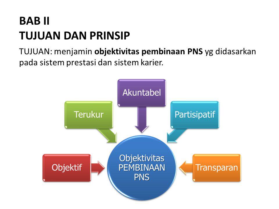 BAB II TUJUAN DAN PRINSIP TUJUAN: menjamin objektivitas pembinaan PNS yg didasarkan pada sistem prestasi dan sistem karier.