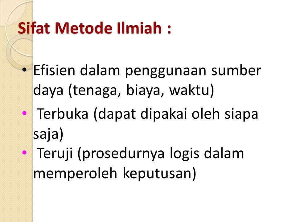 Sifat Metode Ilmiah : Efisien dalam penggunaan sumber daya (tenaga, biaya, waktu) Terbuka (dapat dipakai oleh siapa saja) Teruji (prosedurnya logis da