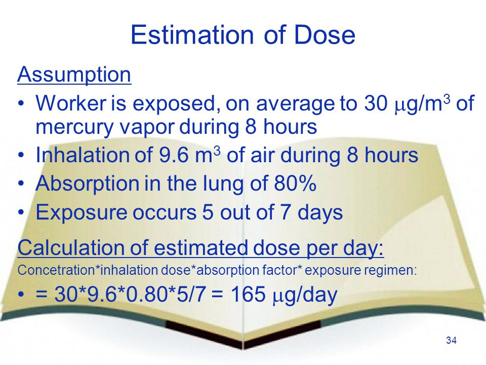 34 Estimation of Dose Assumption Worker is exposed, on average to 30  g/m 3 of mercury vapor during 8 hours Inhalation of 9.6 m 3 of air during 8 hou
