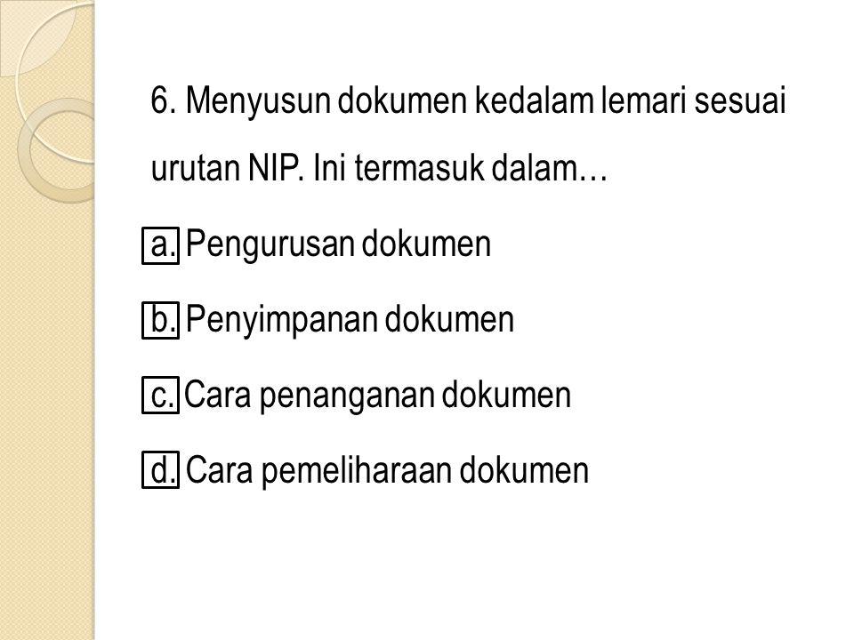 6. Menyusun dokumen kedalam lemari sesuai urutan NIP. Ini termasuk dalam… a. Pengurusan dokumen b. Penyimpanan dokumen c. Cara penanganan dokumen d. C