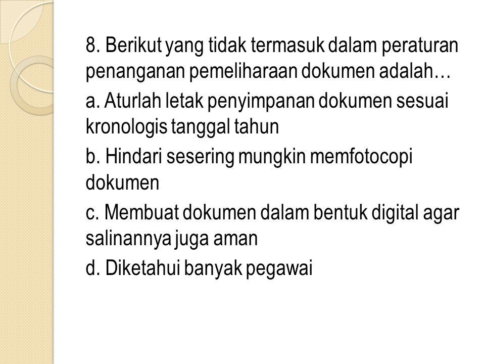 8. Berikut yang tidak termasuk dalam peraturan penanganan pemeliharaan dokumen adalah… a. Aturlah letak penyimpanan dokumen sesuai kronologis tanggal
