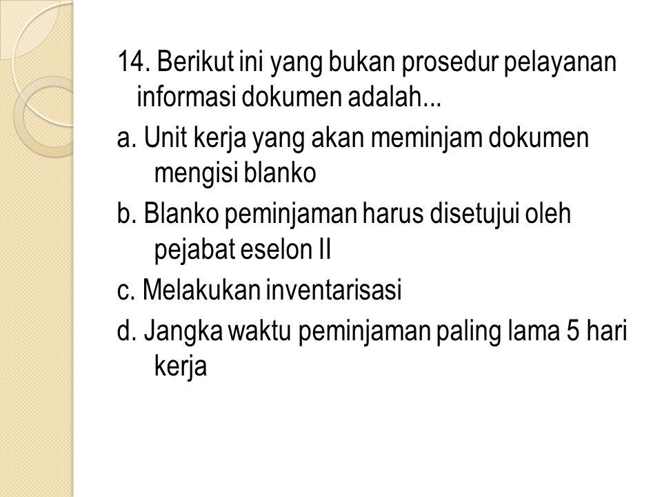 14. Berikut ini yang bukan prosedur pelayanan informasi dokumen adalah... a. Unit kerja yang akan meminjam dokumen mengisi blanko b. Blanko peminjaman