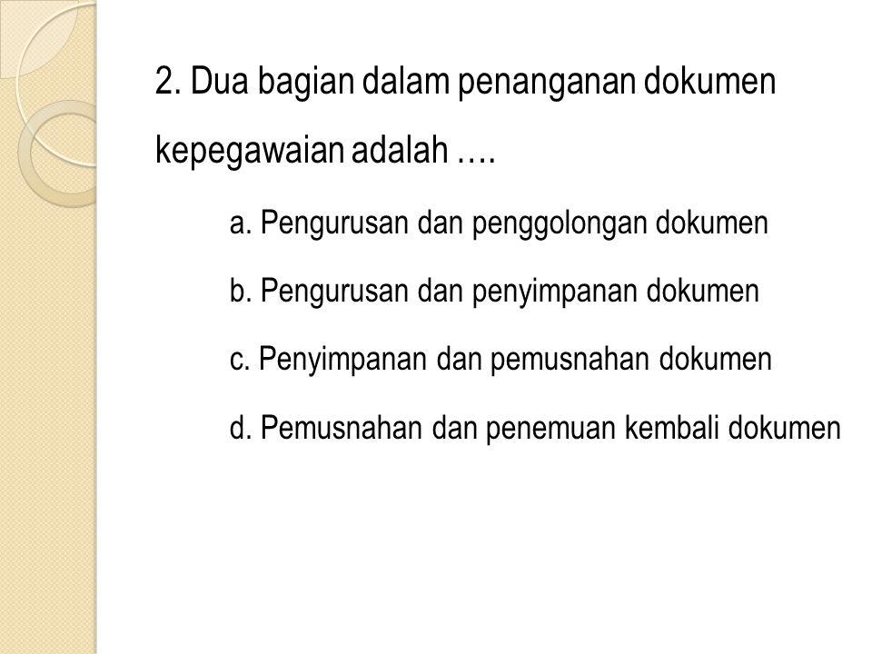 2. Dua bagian dalam penanganan dokumen kepegawaian adalah …. a. Pengurusan dan penggolongan dokumen b. Pengurusan dan penyimpanan dokumen c. Penyimpan