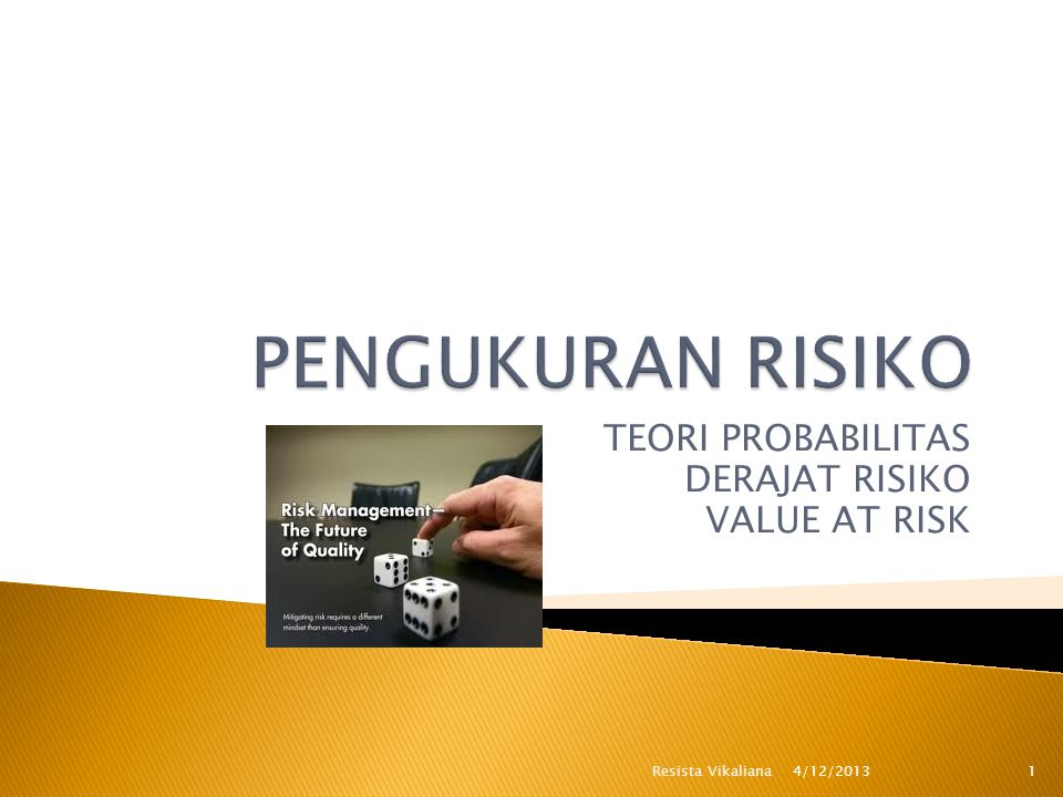 TEORI PROBABILITAS DERAJAT RISIKO VALUE AT RISK 4/12/2013 1Resista Vikaliana