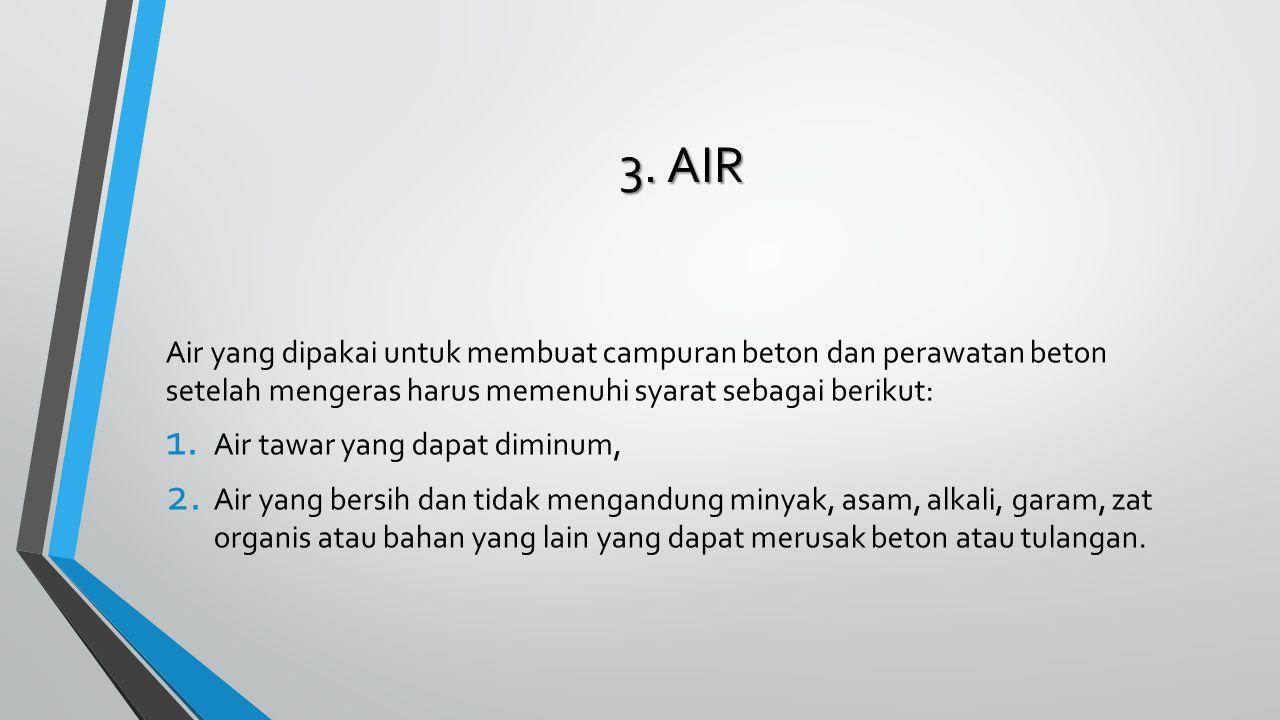 3. AIR Air yang dipakai untuk membuat campuran beton dan perawatan beton setelah mengeras harus memenuhi syarat sebagai berikut: 1. Air tawar yang dap