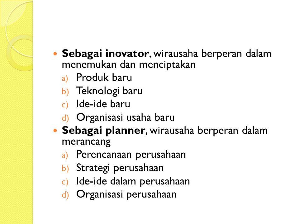 Sebagai inovator, wirausaha berperan dalam menemukan dan menciptakan a) Produk baru b) Teknologi baru c) Ide-ide baru d) Organisasi usaha baru Sebagai planner, wirausaha berperan dalam merancang a) Perencanaan perusahaan b) Strategi perusahaan c) Ide-ide dalam perusahaan d) Organisasi perusahaan