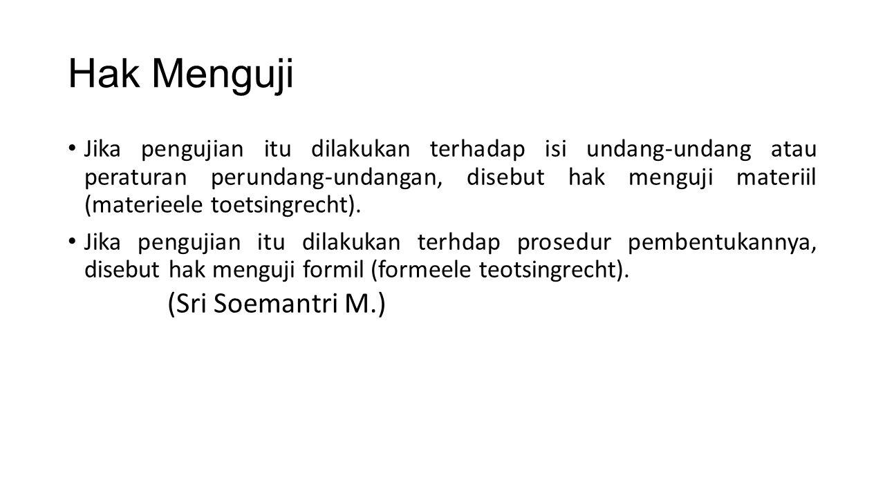 Hak Menguji Jika pengujian itu dilakukan terhadap isi undang-undang atau peraturan perundang-undangan, disebut hak menguji materiil (materieele toetsi