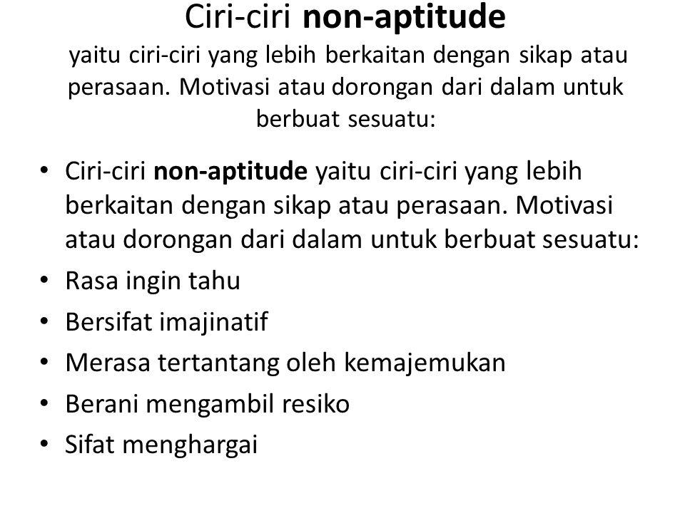 Ciri-ciri non-aptitude yaitu ciri-ciri yang lebih berkaitan dengan sikap atau perasaan.