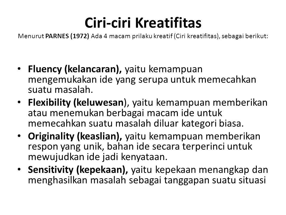 Ciri-ciri Kreatifitas Menurut PARNES (1972) Ada 4 macam prilaku kreatif (Ciri kreatifitas), sebagai berikut: Fluency (kelancaran), yaitu kemampuan mengemukakan ide yang serupa untuk memecahkan suatu masalah.