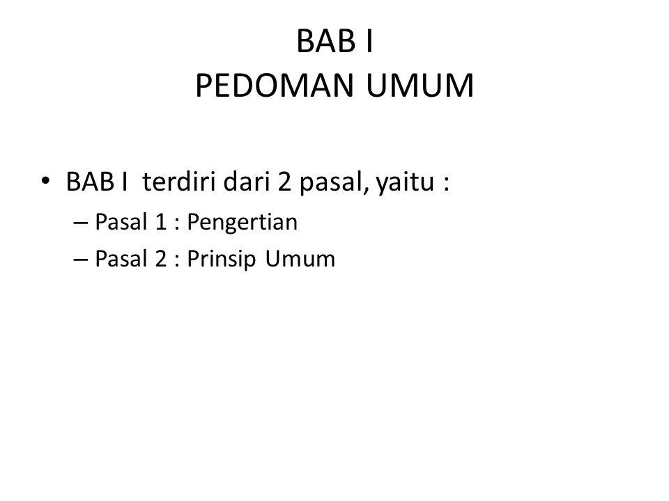 BAB I PEDOMAN UMUM BAB I terdiri dari 2 pasal, yaitu : – Pasal 1 : Pengertian – Pasal 2 : Prinsip Umum