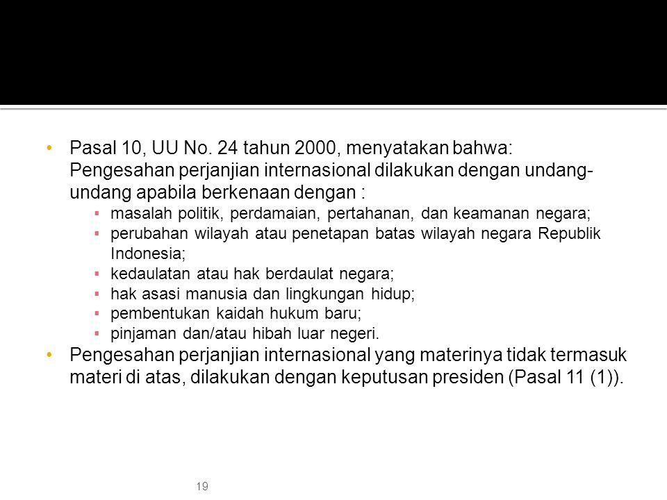 Pasal 10, UU No. 24 tahun 2000, menyatakan bahwa: Pengesahan perjanjian internasional dilakukan dengan undang- undang apabila berkenaan dengan : ▪masa