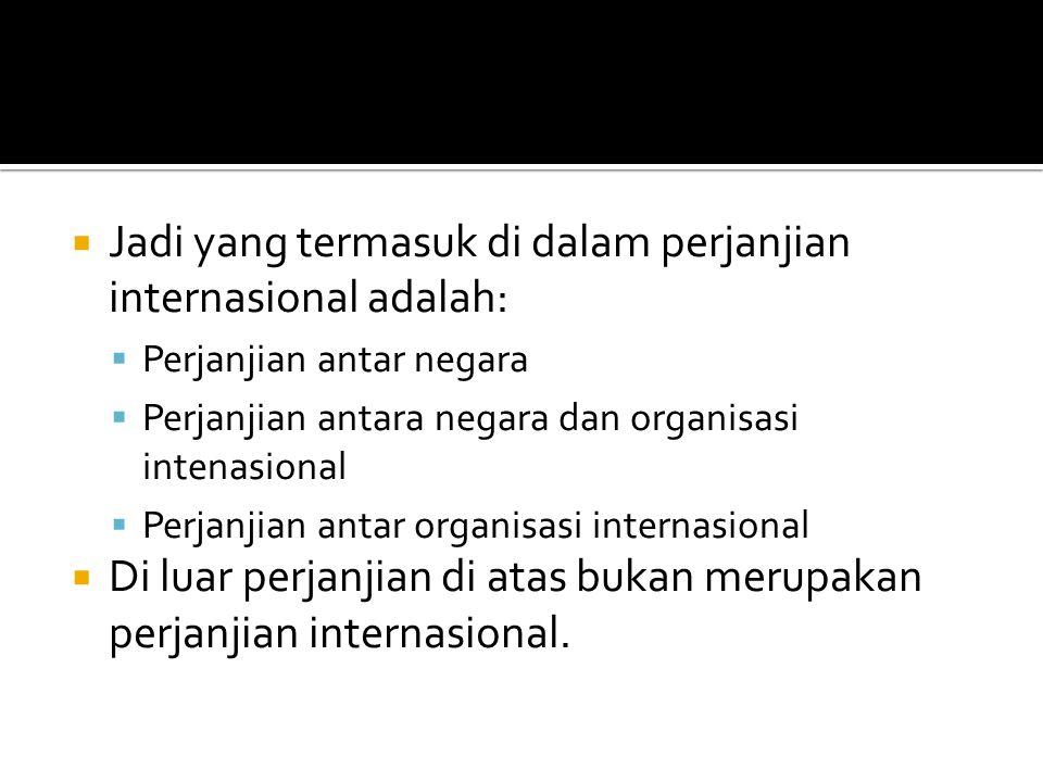  Jadi yang termasuk di dalam perjanjian internasional adalah:  Perjanjian antar negara  Perjanjian antara negara dan organisasi intenasional  Perj
