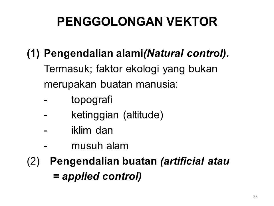 PENGGOLONGAN VEKTOR (1)Pengendalian alami(Natural control). Termasuk; faktor ekologi yang bukan merupakan buatan manusia: -topografi -ketinggian (alti