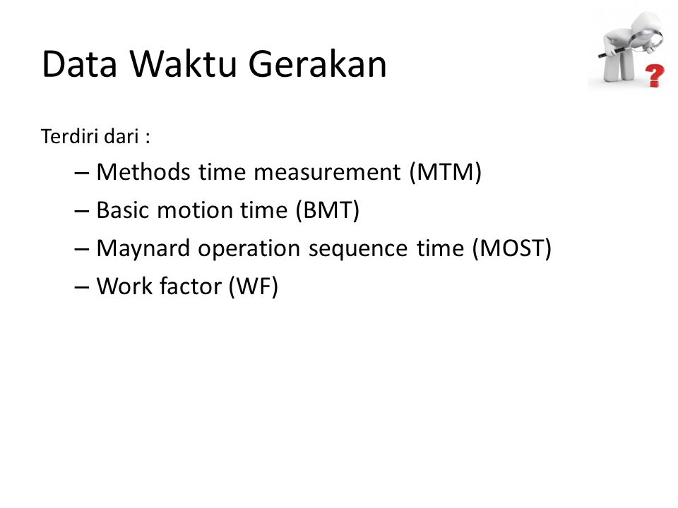 Data Waktu Gerakan Terdiri dari : – Methods time measurement (MTM) – Basic motion time (BMT) – Maynard operation sequence time (MOST) – Work factor (WF)