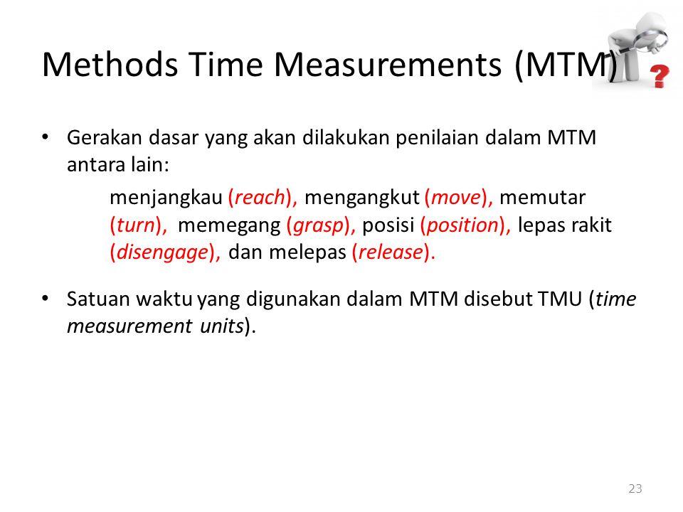 Methods Time Measurements (MTM) Gerakan dasar yang akan dilakukan penilaian dalam MTM antara lain: menjangkau (reach), mengangkut (move), memutar (tur