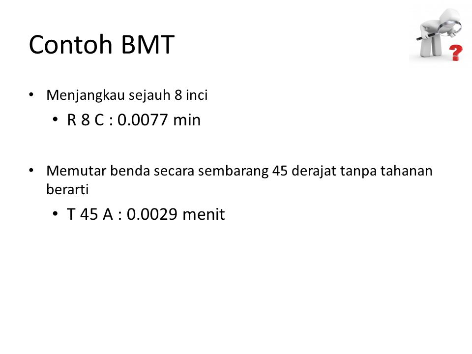Contoh BMT Menjangkau sejauh 8 inci R 8 C : 0.0077 min Memutar benda secara sembarang 45 derajat tanpa tahanan berarti T 45 A : 0.0029 menit