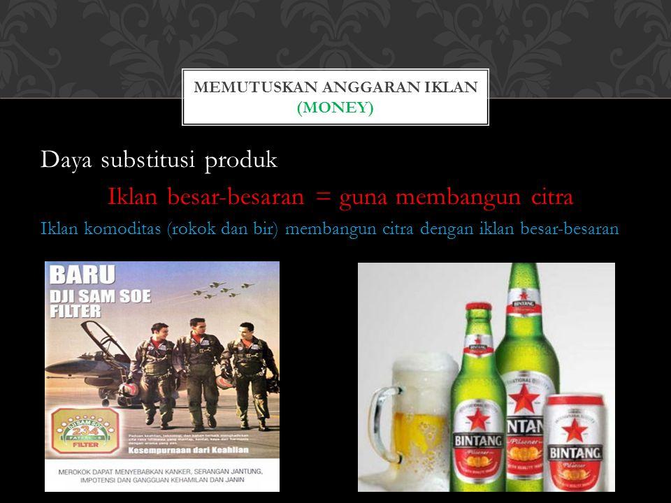 Daya substitusi produk Iklan besar-besaran = guna membangun citra Iklan komoditas (rokok dan bir) membangun citra dengan iklan besar-besaran MEMUTUSKA