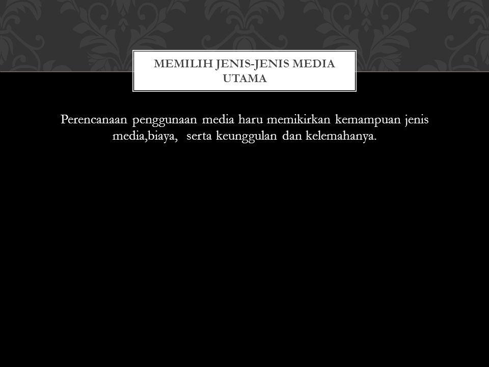 Perencanaan penggunaan media haru memikirkan kemampuan jenis media,biaya, serta keunggulan dan kelemahanya. MEMILIH JENIS-JENIS MEDIA UTAMA