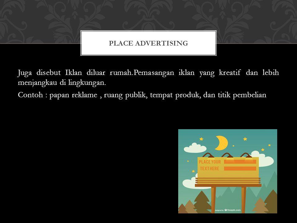 Juga disebut Iklan diluar rumah.Pemasangan iklan yang kreatif dan lebih menjangkau di lingkungan. Contoh : papan reklame, ruang publik, tempat produk,