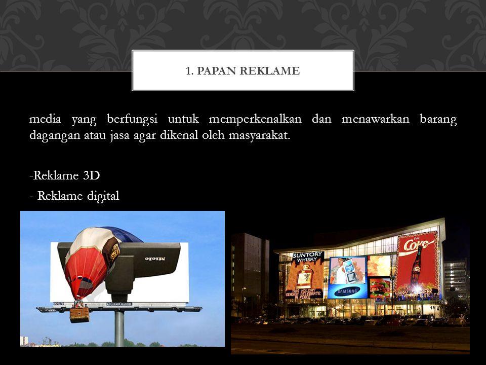 media yang berfungsi untuk memperkenalkan dan menawarkan barang dagangan atau jasa agar dikenal oleh masyarakat. -Reklame 3D - Reklame digital 1. PAPA