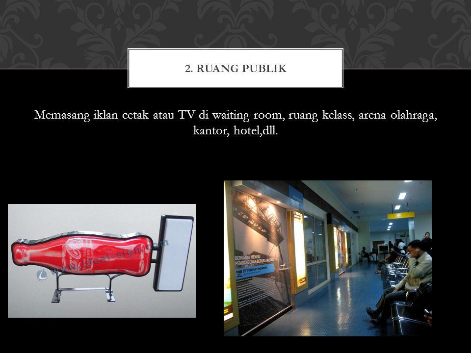 Memasang iklan cetak atau TV di waiting room, ruang kelass, arena olahraga, kantor, hotel,dll. 2. RUANG PUBLIK