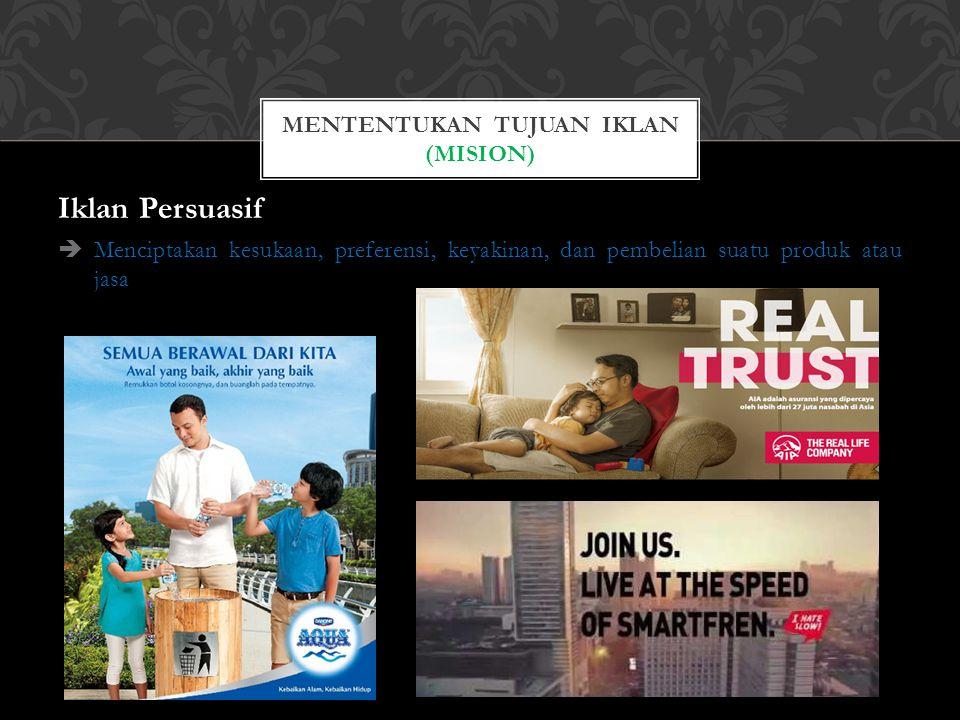 Iklan Persuasif  Menciptakan kesukaan, preferensi, keyakinan, dan pembelian suatu produk atau jasa MENTENTUKAN TUJUAN IKLAN (MISION)