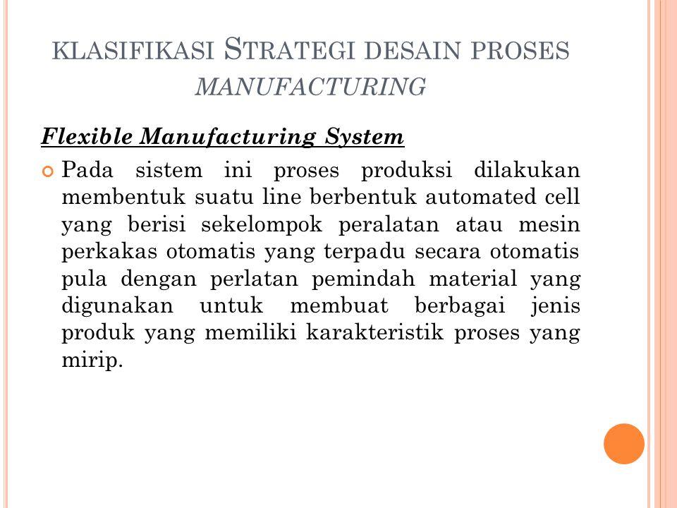 KLASIFIKASI S TRATEGI DESAIN PROSES MANUFACTURING Flexible Manufacturing System Pada sistem ini proses produksi dilakukan membentuk suatu line berbent