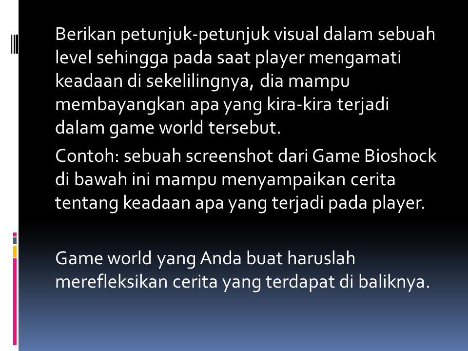 Berikan petunjuk-petunjuk visual dalam sebuah level sehingga pada saat player mengamati keadaan di sekelilingnya, dia mampu membayangkan apa yang kira