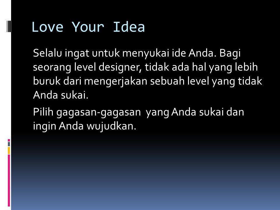 Love Your Idea Selalu ingat untuk menyukai ide Anda. Bagi seorang level designer, tidak ada hal yang lebih buruk dari mengerjakan sebuah level yang ti