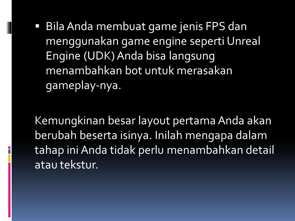  Bila Anda membuat game jenis FPS dan menggunakan game engine seperti Unreal Engine (UDK) Anda bisa langsung menambahkan bot untuk merasakan gameplay