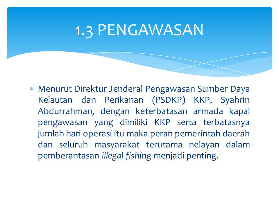  Menurut Direktur Jenderal Pengawasan Sumber Daya Kelautan dan Perikanan (PSDKP) KKP, Syahrin Abdurrahman, dengan keterbatasan armada kapal pengawasa