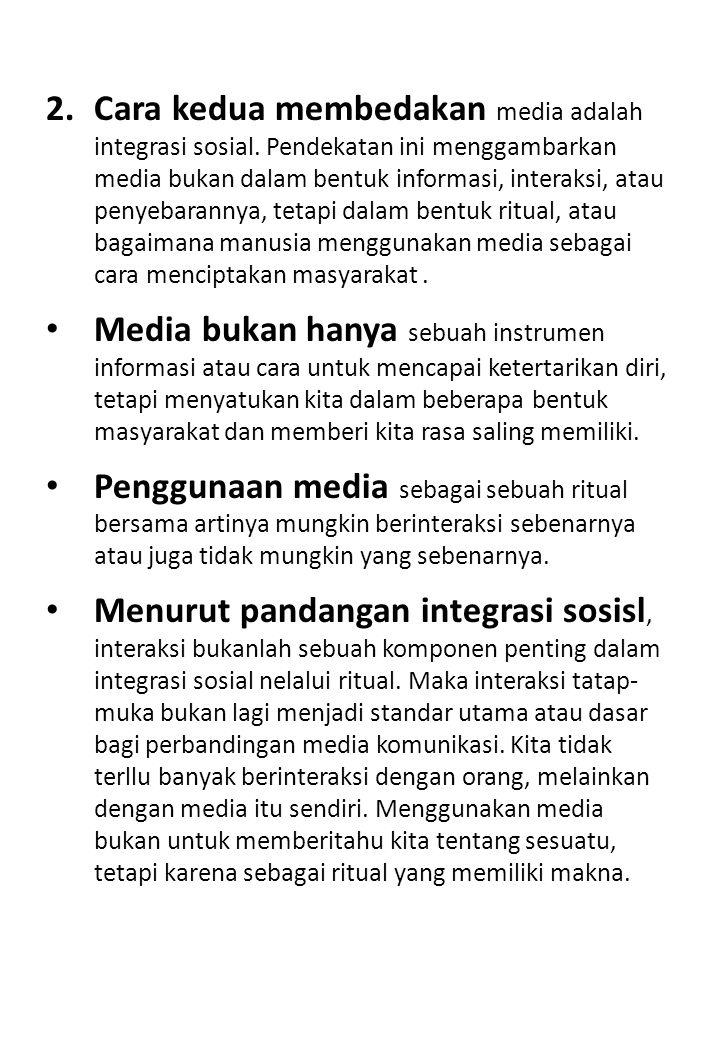2.Cara kedua membedakan media adalah integrasi sosial. Pendekatan ini menggambarkan media bukan dalam bentuk informasi, interaksi, atau penyebarannya,