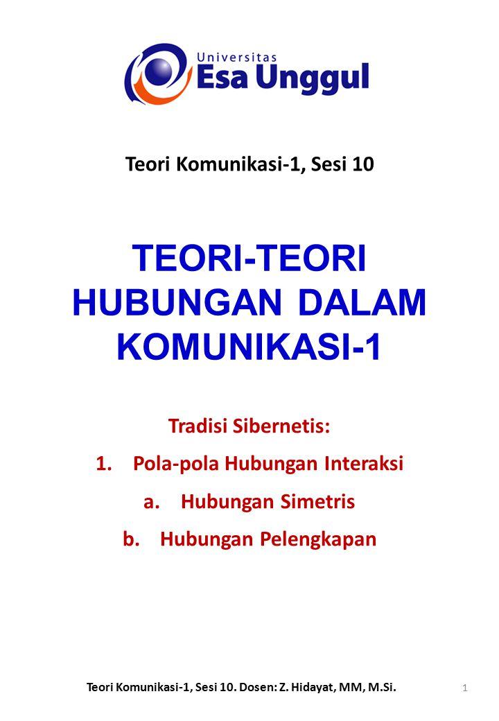 TEORI-TEORI HUBUNGAN DALAM KOMUNIKASI-1 Tradisi Sibernetis: 1.Pola-pola Hubungan Interaksi a.Hubungan Simetris b.Hubungan Pelengkapan Teori Komunikasi-1, Sesi 10 Teori Komunikasi-1, Sesi 10.
