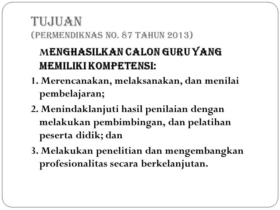 TUJUAN (Permendiknas No. 87 Tahun 2013) M enghasilkan calon guru yang memiliki kompetensi: 1. Merencanakan, melaksanakan, dan menilai pembelajaran; 2.